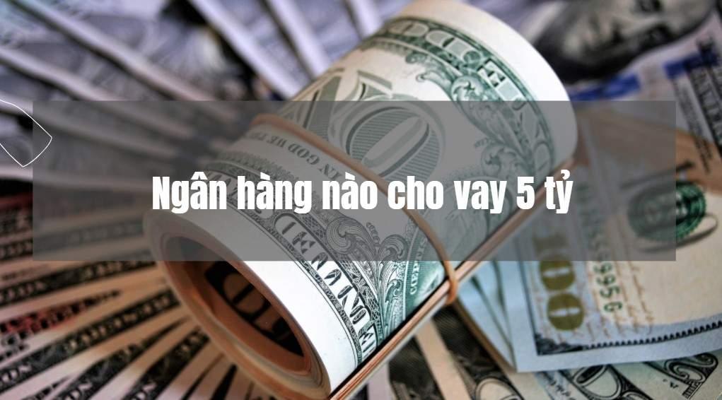 Ngân hàng nào cho vay 5 tỷ lãi suất ưu đãi nhất?