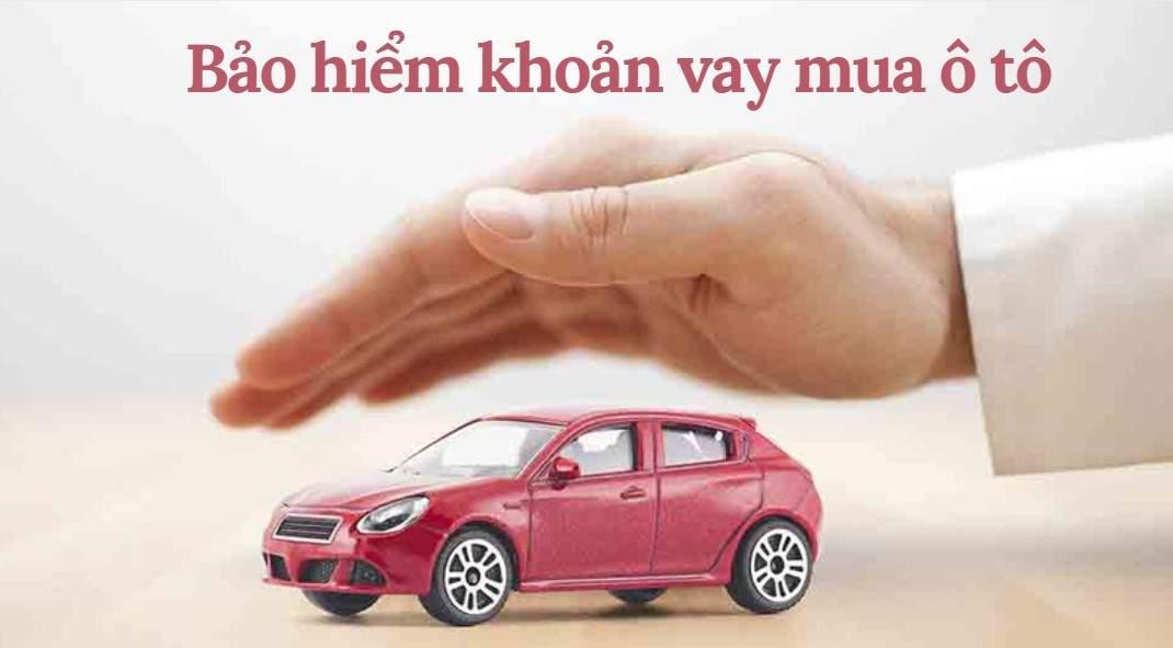 Bảo hiểm khoản vay mua ô tô là gì? Có bắt buộc phải mua không?